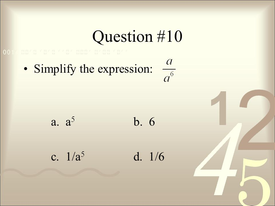 Question #10 Simplify the expression: a. a 5 b. 6 c. 1/a 5 d. 1/6