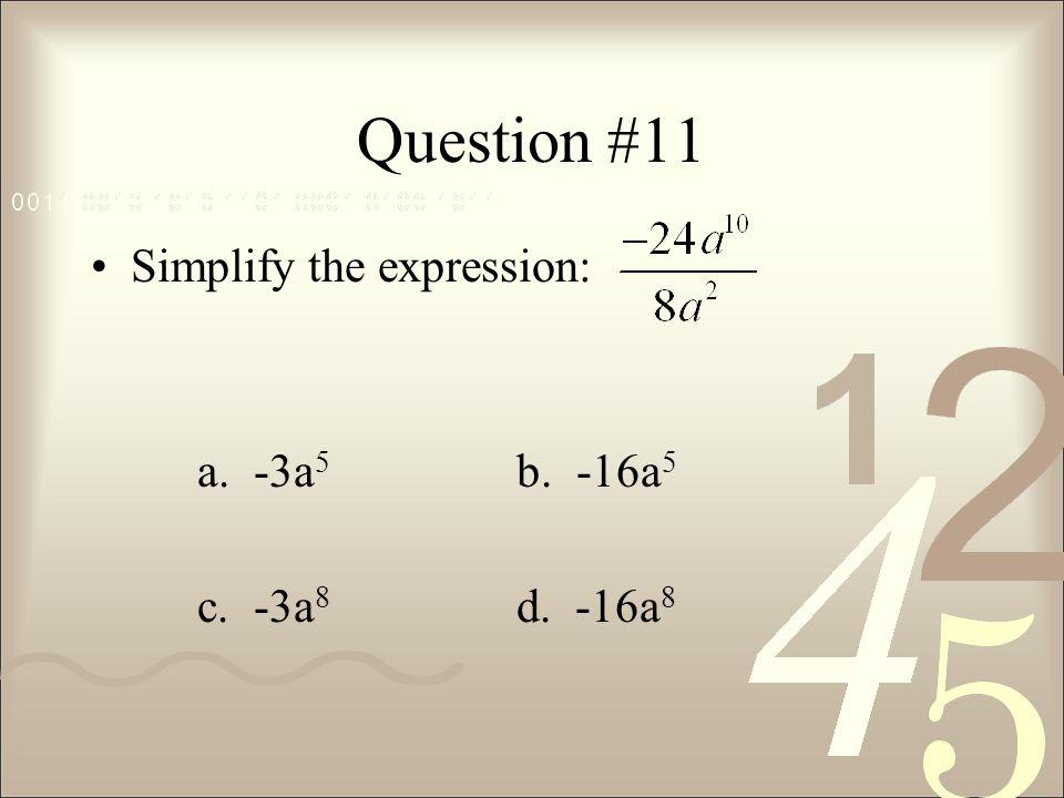Question #11 Simplify the expression: a. -3a 5 b. -16a 5 c. -3a 8 d. -16a 8