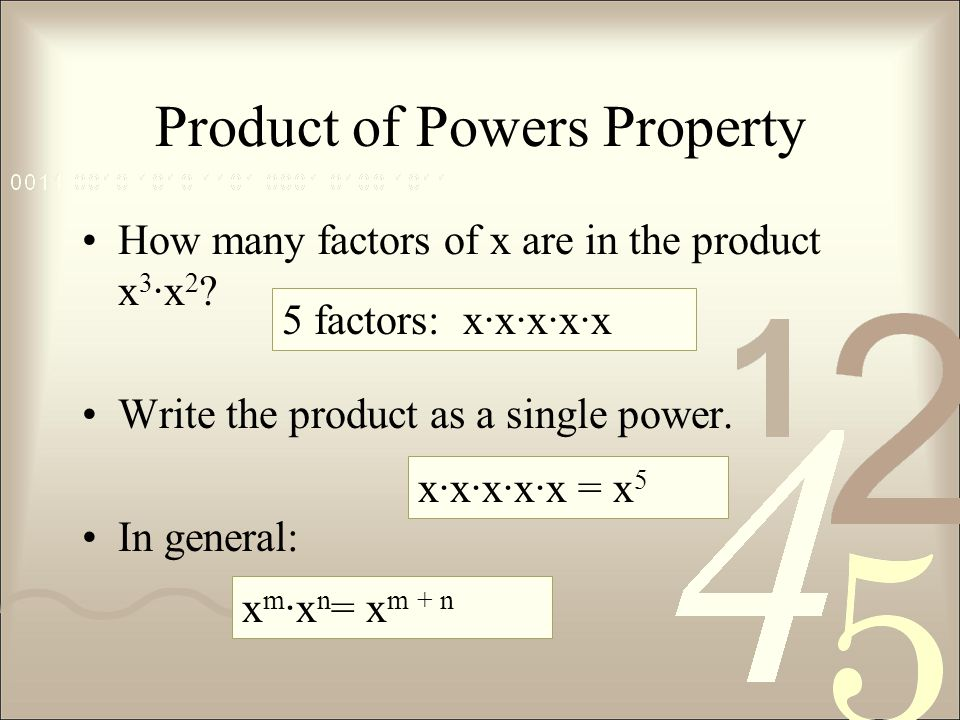 Product of Powers Property How many factors of x are in the product x 3 ∙x 2 ? Write the product as a single power. In general: 5 factors: x∙x∙x∙x∙x x