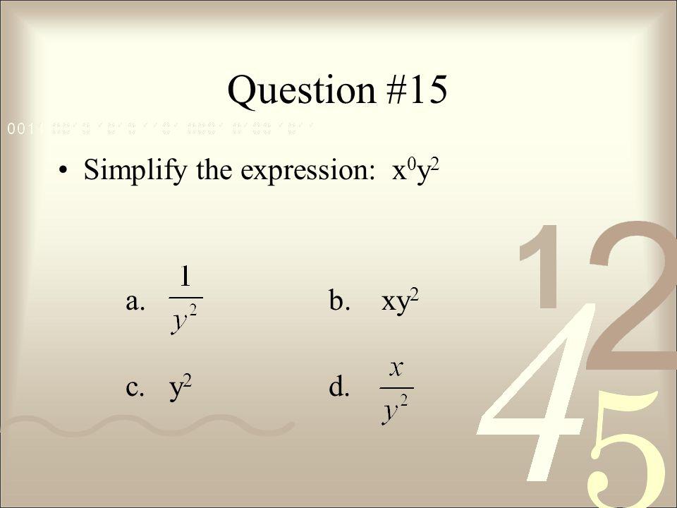 Question #15 Simplify the expression: x 0 y 2 a. b. xy 2 c. y 2 d.