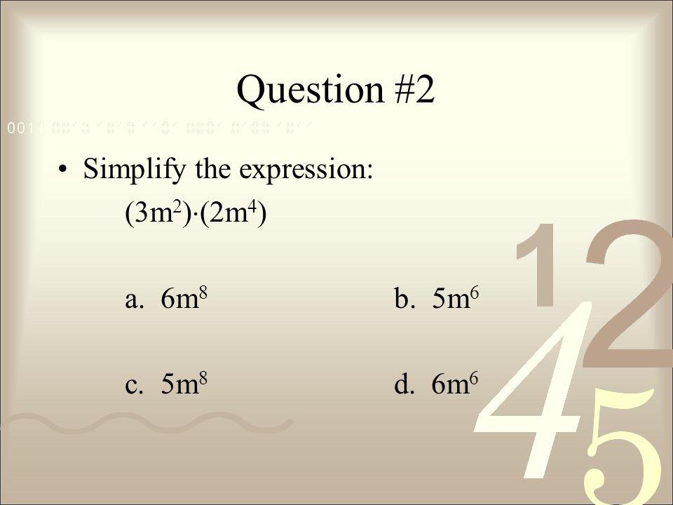 Question #2 Simplify the expression: (3m 2 )  (2m 4 ) a. 6m 8 b. 5m 6 c. 5m 8 d. 6m 6