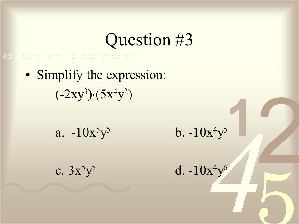 Question #3 Simplify the expression: (-2xy 3 )  (5x 4 y 2 ) a. -10x 5 y 5 b. -10x 4 y 5 c. 3x 5 y 5 d. -10x 4 y 6