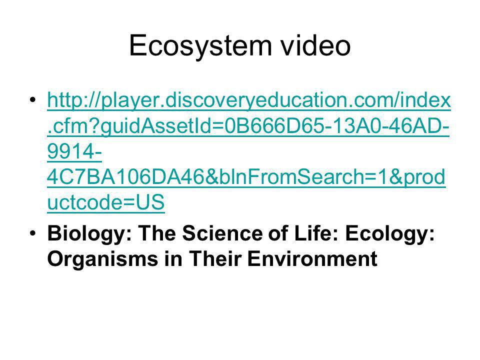 Ecosystem video http://player.discoveryeducation.com/index.cfm?guidAssetId=0B666D65-13A0-46AD- 9914- 4C7BA106DA46&blnFromSearch=1&prod uctcode=UShttp://player.discoveryeducation.com/index.cfm?guidAssetId=0B666D65-13A0-46AD- 9914- 4C7BA106DA46&blnFromSearch=1&prod uctcode=US Biology: The Science of Life: Ecology: Organisms in Their Environment