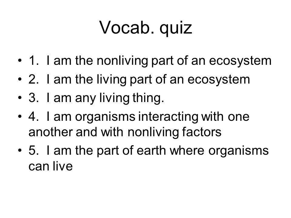 Vocab.quiz 1. I am the nonliving part of an ecosystem 2.