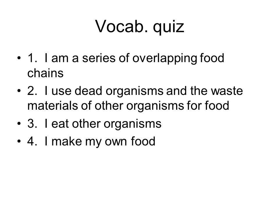 Vocab.quiz 1. I am a series of overlapping food chains 2.