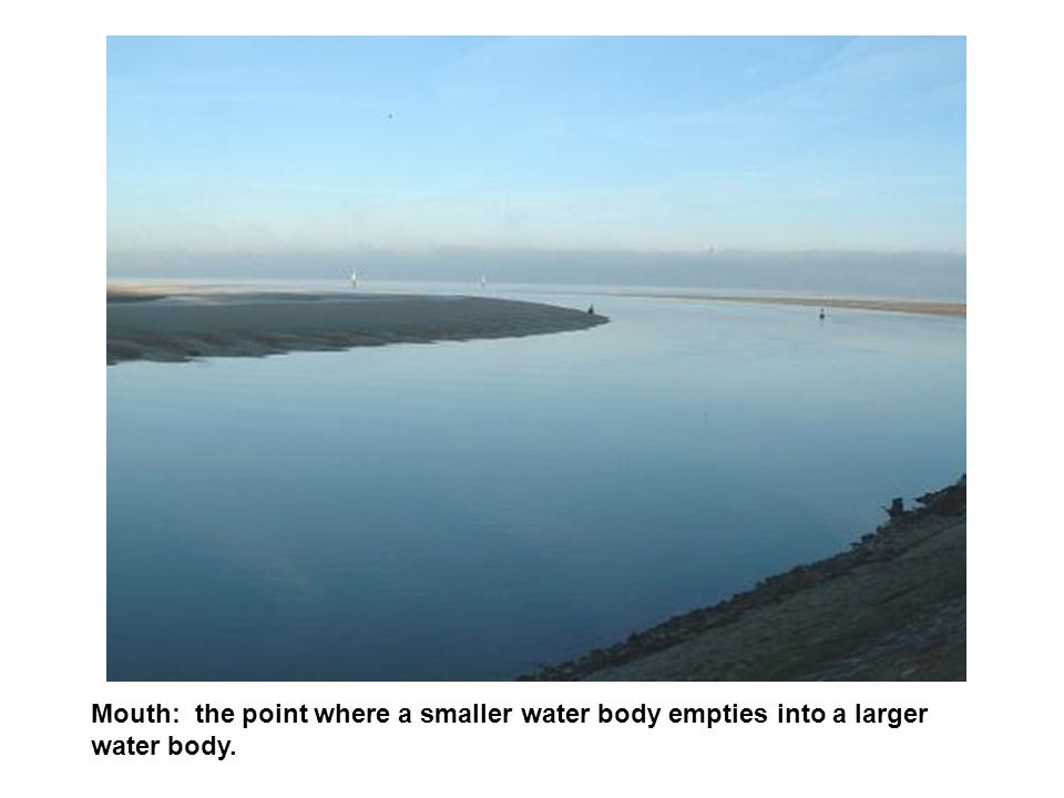 Mouth: the point where a smaller water body empties into a larger water body.