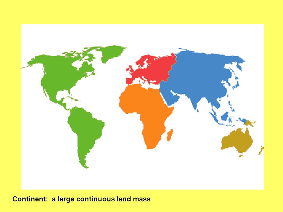 Continent: a large continuous land mass