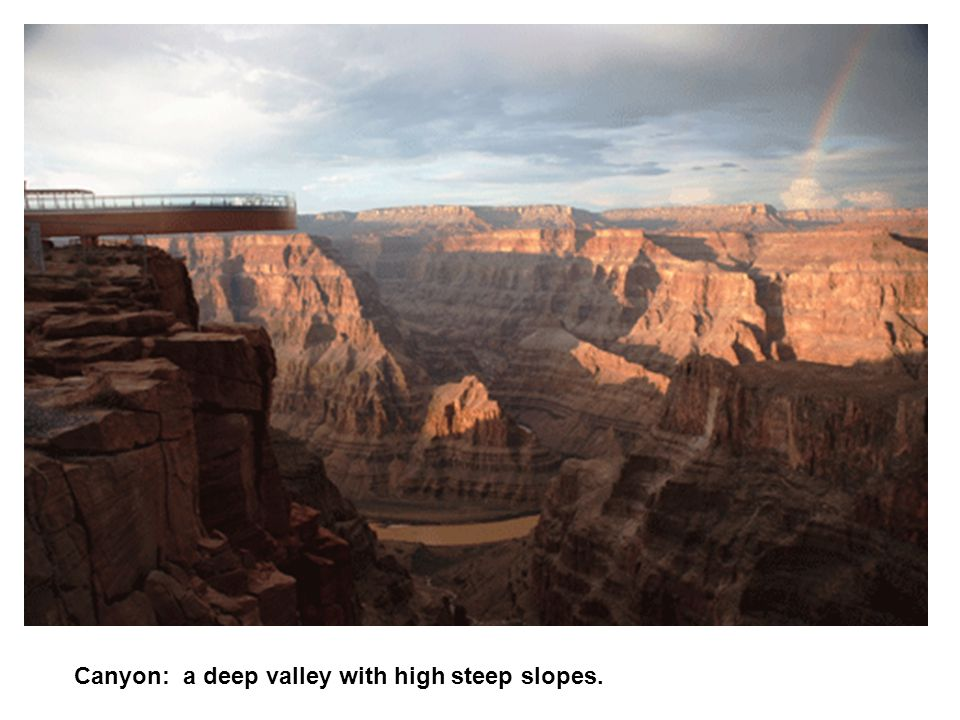 Canyon: a deep valley with high steep slopes.