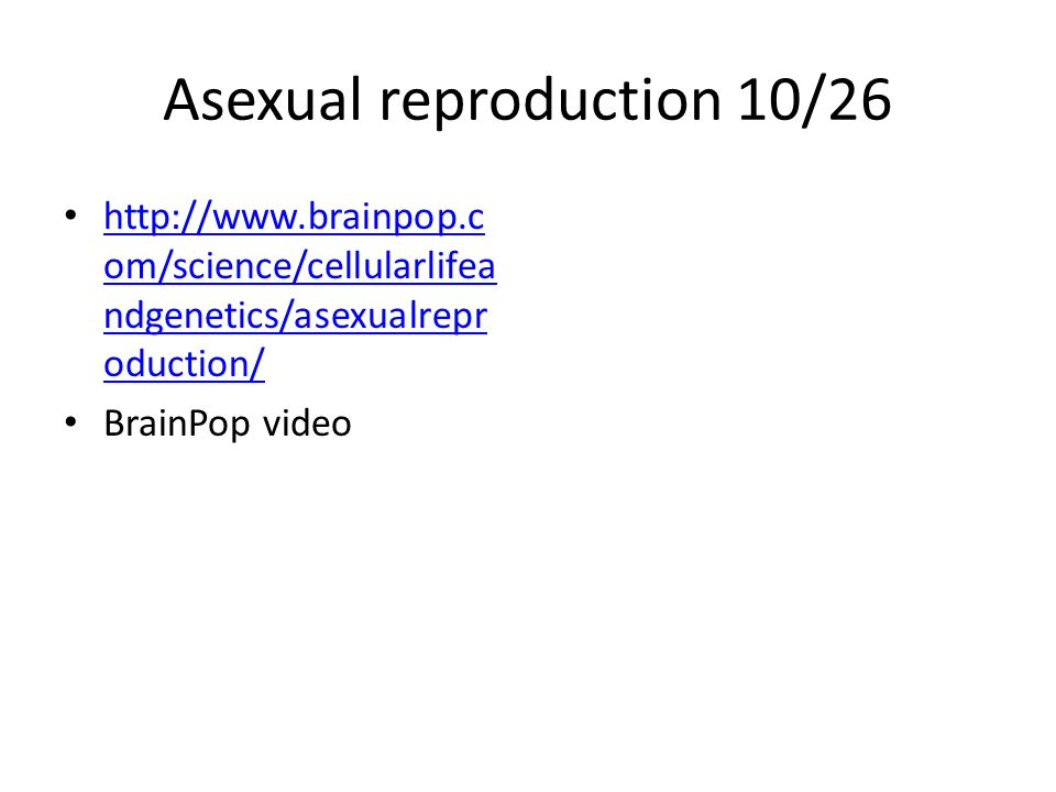 Asexual reproduction 10/26 http://www.brainpop.c om/science/cellularlifea ndgenetics/asexualrepr oduction/ http://www.brainpop.c om/science/cellularlifea ndgenetics/asexualrepr oduction/ BrainPop video