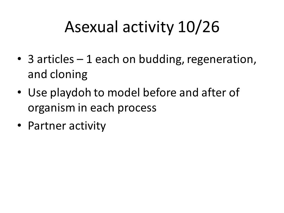 Asexual activity 10/26 3 articles – 1 each on budding, regeneration, and cloning Use playdoh to model before and after of organism in each process Partner activity