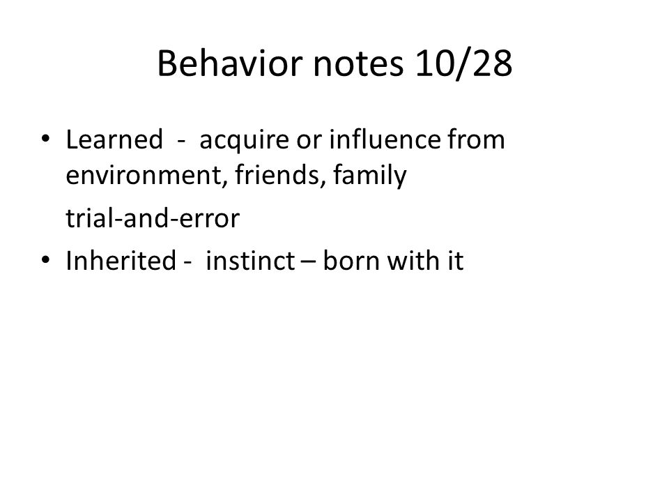 Behavior notes 10/28 Learned - acquire or influence from environment, friends, family trial-and-error Inherited - instinct – born with it