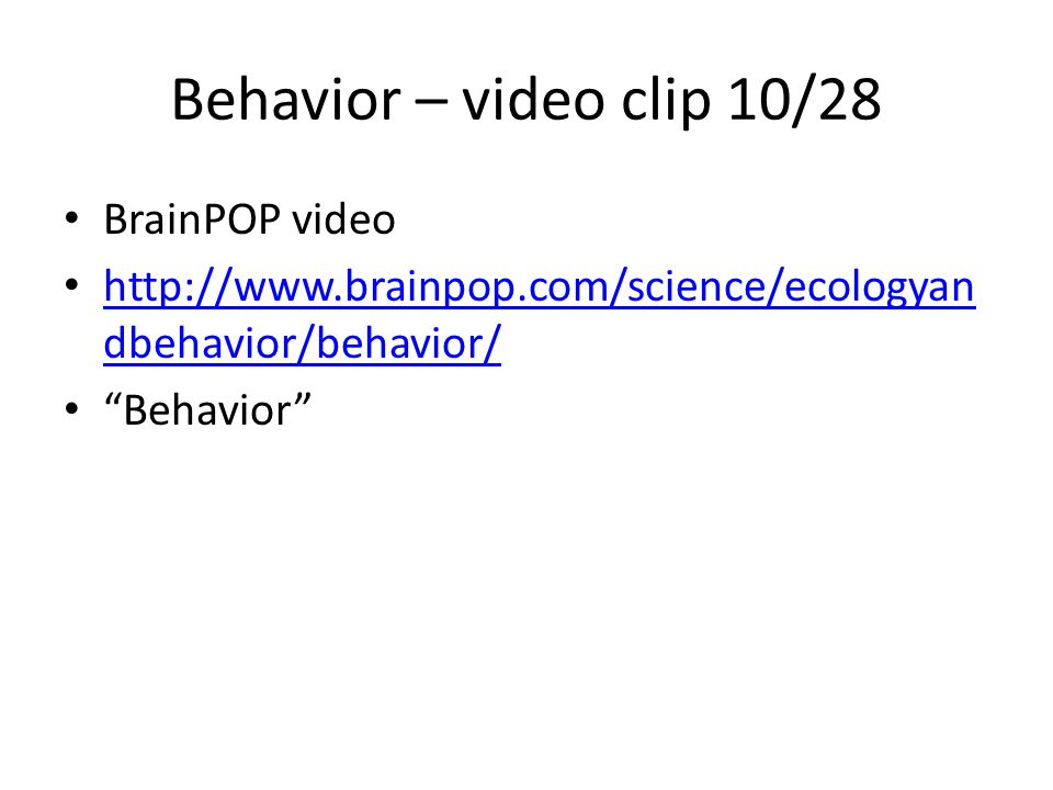 Behavior – video clip 10/28 BrainPOP video http://www.brainpop.com/science/ecologyan dbehavior/behavior/ http://www.brainpop.com/science/ecologyan dbehavior/behavior/ Behavior