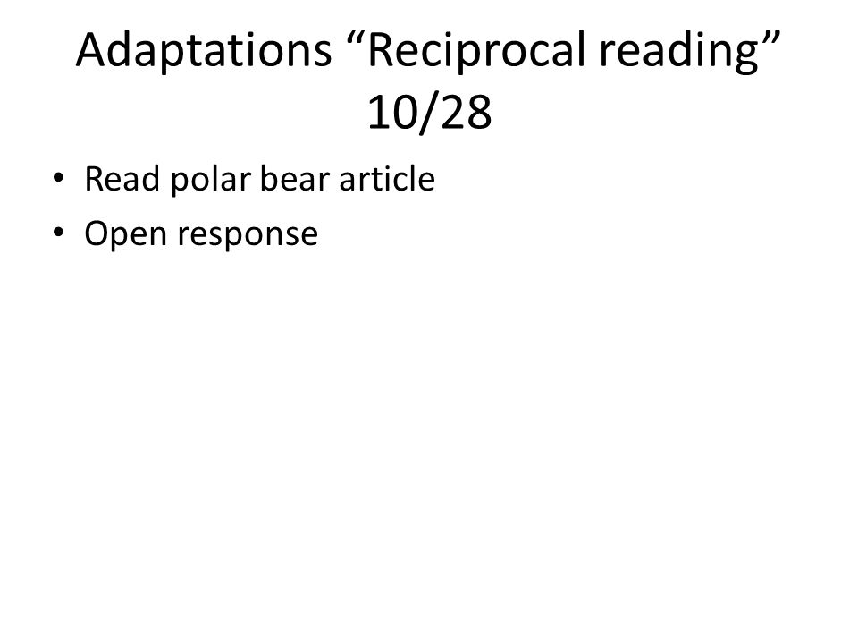 Adaptations Reciprocal reading 10/28 Read polar bear article Open response