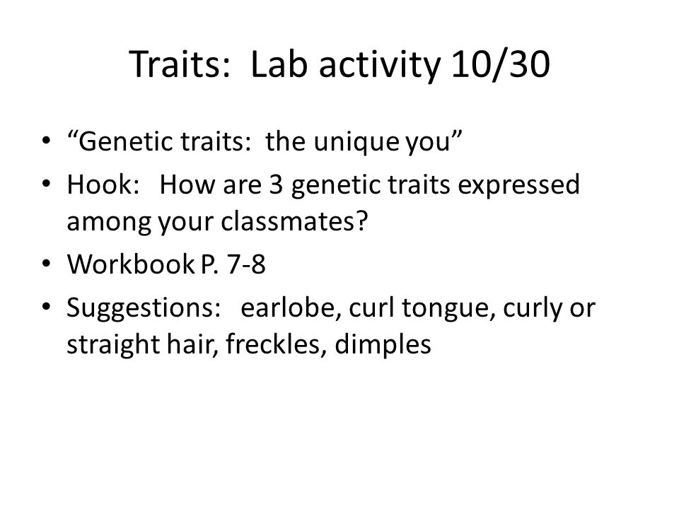Traits: Lab activity 10/30 Genetic traits: the unique you Hook: How are 3 genetic traits expressed among your classmates.
