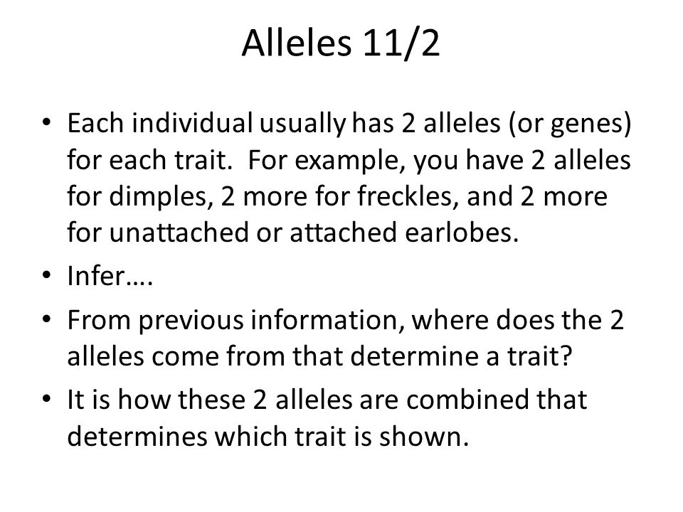 Alleles 11/2 Each individual usually has 2 alleles (or genes) for each trait.