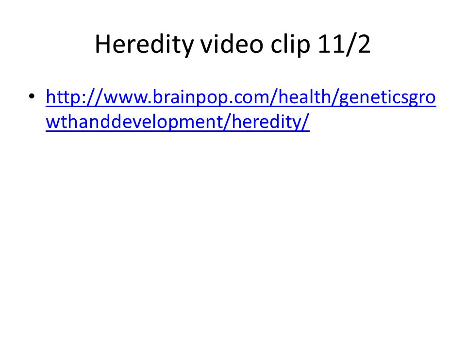 Heredity video clip 11/2 http://www.brainpop.com/health/geneticsgro wthanddevelopment/heredity/ http://www.brainpop.com/health/geneticsgro wthanddevelopment/heredity/