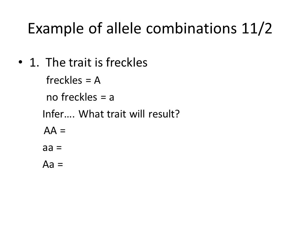 Example of allele combinations 11/2 1. The trait is freckles freckles = A no freckles = a Infer….