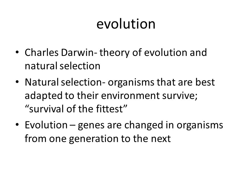 evolution Charles Darwin- theory of evolution and natural selection Natural selection- organisms that are best adapted to their environment survive; survival of the fittest Evolution – genes are changed in organisms from one generation to the next