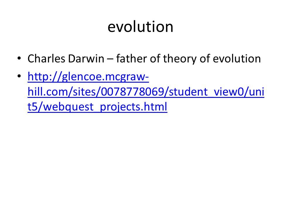 evolution Charles Darwin – father of theory of evolution http://glencoe.mcgraw- hill.com/sites/0078778069/student_view0/uni t5/webquest_projects.html http://glencoe.mcgraw- hill.com/sites/0078778069/student_view0/uni t5/webquest_projects.html