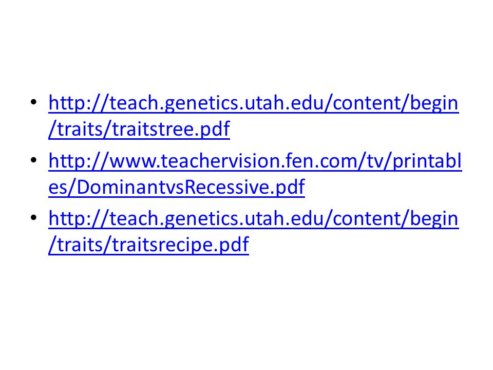 http://teach.genetics.utah.edu/content/begin /traits/traitstree.pdf http://teach.genetics.utah.edu/content/begin /traits/traitstree.pdf http://www.teachervision.fen.com/tv/printabl es/DominantvsRecessive.pdf http://www.teachervision.fen.com/tv/printabl es/DominantvsRecessive.pdf http://teach.genetics.utah.edu/content/begin /traits/traitsrecipe.pdf http://teach.genetics.utah.edu/content/begin /traits/traitsrecipe.pdf