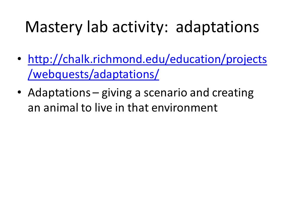 Mastery lab activity: adaptations http://chalk.richmond.edu/education/projects /webquests/adaptations/ http://chalk.richmond.edu/education/projects /webquests/adaptations/ Adaptations – giving a scenario and creating an animal to live in that environment