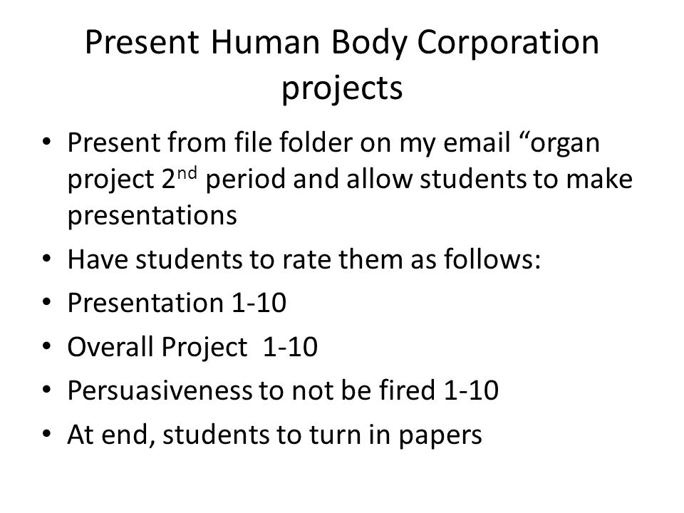 Present Human Body Corporation projects Present from file folder on my email organ project 2 nd period and allow students to make presentations Have students to rate them as follows: Presentation 1-10 Overall Project 1-10 Persuasiveness to not be fired 1-10 At end, students to turn in papers