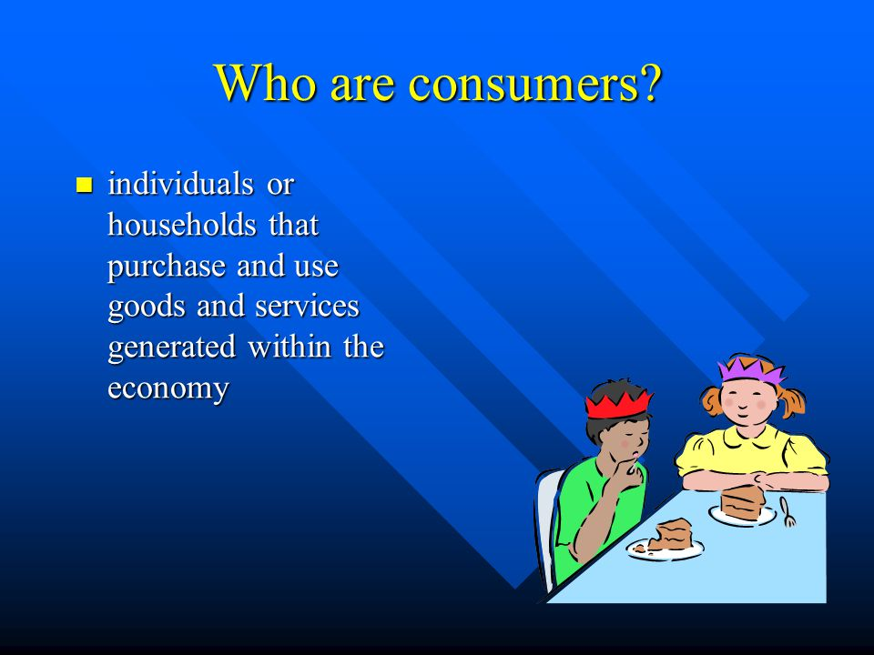 Who are consumers? individuals or households that purchase and use goods and services generated within the economy individuals or households that purc