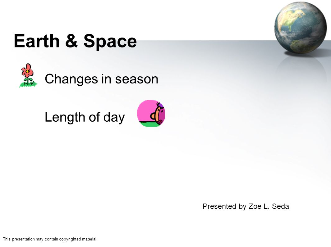 Sunshine State Standards Earth & Space –1.1 Students know that the tilt of Earth on its own axis as it rotates & revolves around the sun causes changes in season, length of day Topics discussed are –Seasons –Length of Day changes in season length of day