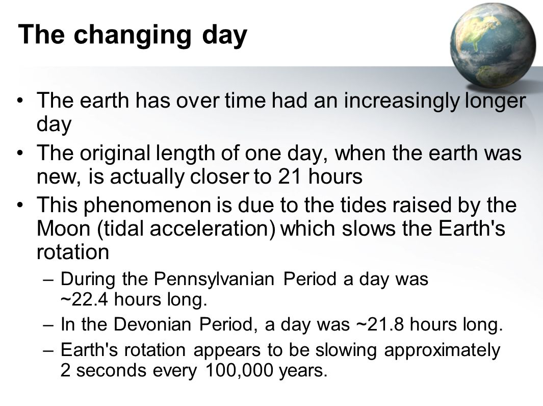 The changing day The earth has over time had an increasingly longer day The original length of one day, when the earth was new, is actually closer to