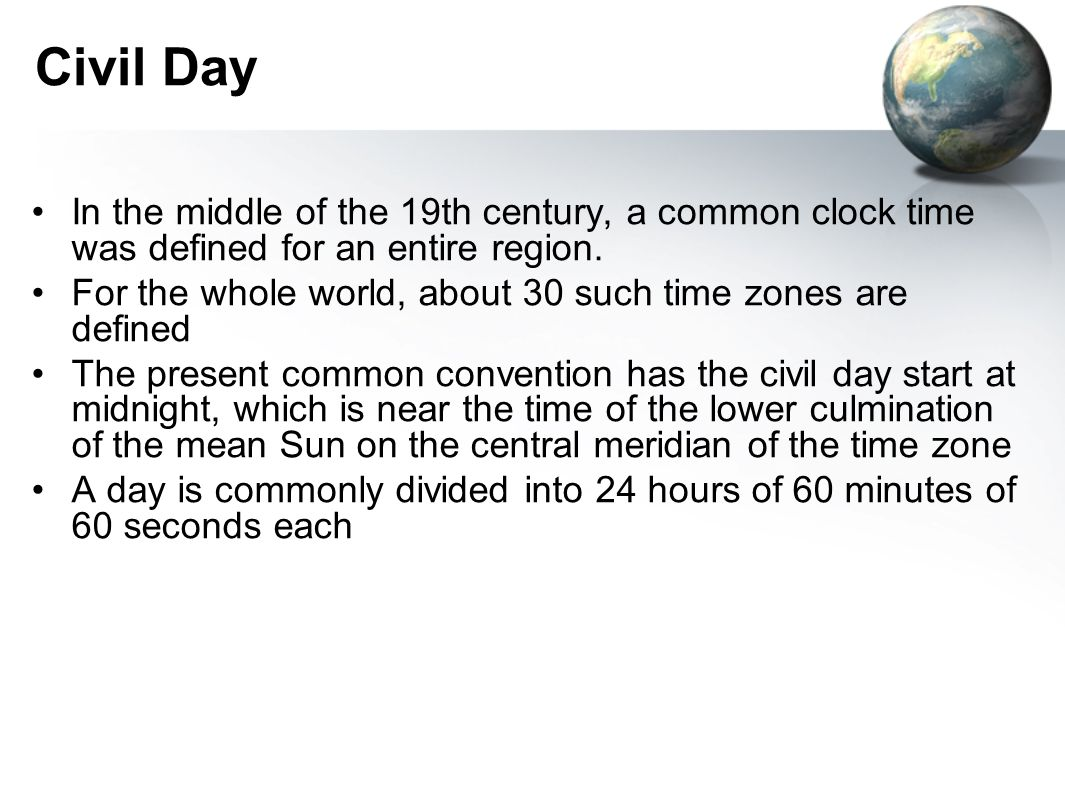 Civil Day In the middle of the 19th century, a common clock time was defined for an entire region. For the whole world, about 30 such time zones are d