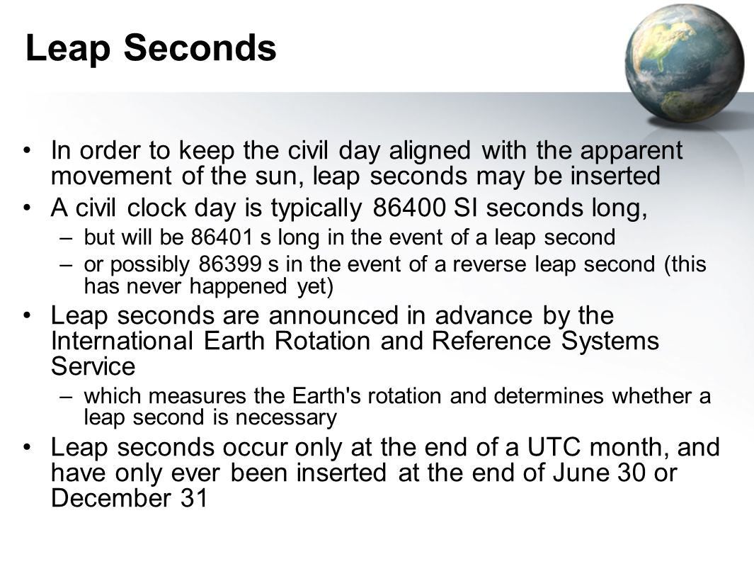 Leap Seconds In order to keep the civil day aligned with the apparent movement of the sun, leap seconds may be inserted A civil clock day is typically