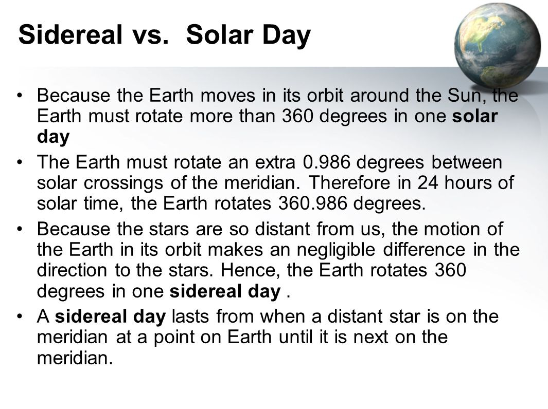 Sidereal vs. Solar Day Because the Earth moves in its orbit around the Sun, the Earth must rotate more than 360 degrees in one solar day The Earth mus