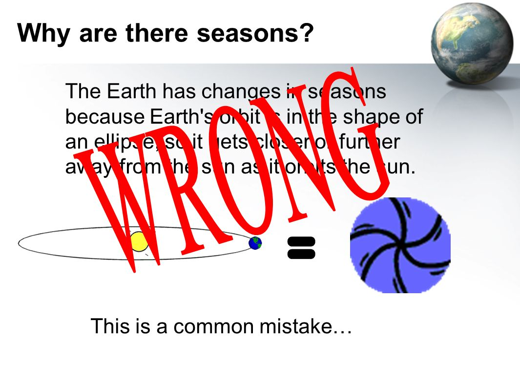 Ultimate Cause of Seasons Earth's axis is NOT oriented straight up and down from the North and South Pole Instead, Earth is tilted from straight up and down by an angle of ~23.5 degrees of arc –Actually the angle ranges from 22 to 24.5 degrees But why.