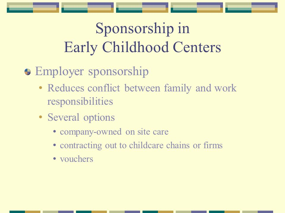 Sponsorship in Early Childhood Centers Employer sponsorship Reduces conflict between family and work responsibilities Several options company-owned on