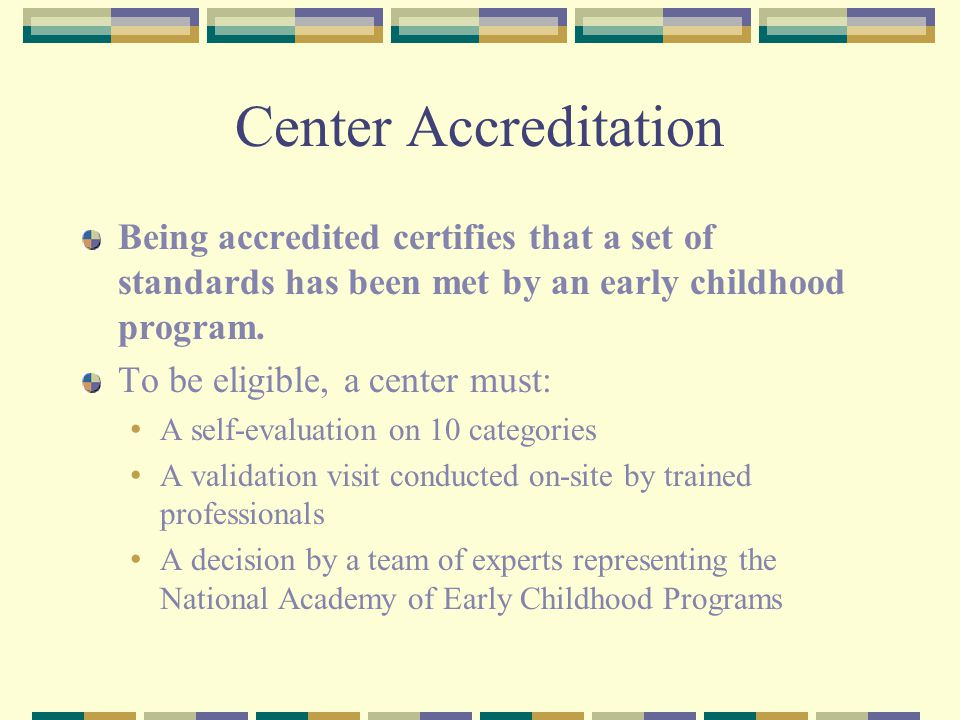 Center Accreditation Being accredited certifies that a set of standards has been met by an early childhood program. To be eligible, a center must: A s
