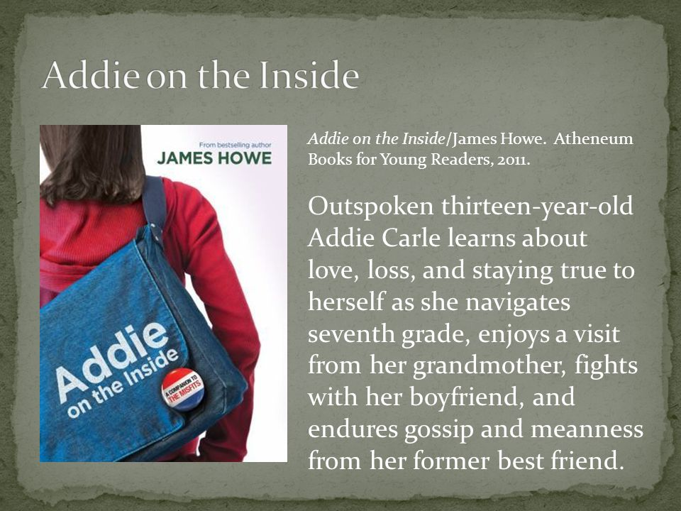 Addie on the Inside/James Howe. Atheneum Books for Young Readers, 2011.
