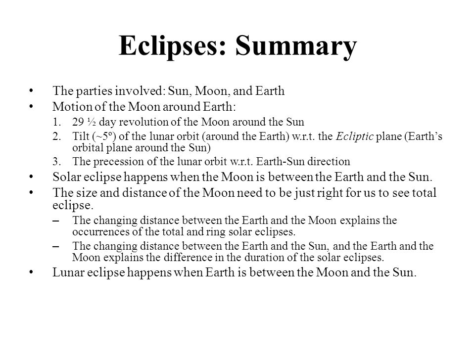 Eclipses: Summary The parties involved: Sun, Moon, and Earth Motion of the Moon around Earth: 1.29 ½ day revolution of the Moon around the Sun 2.Tilt (~5º) of the lunar orbit (around the Earth) w.r.t.