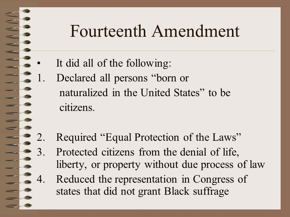 """Fourteenth Amendment It did all of the following: 1. Declared all persons """"born or naturalized in the United States"""" to be citizens. 2.Required """"Equal"""