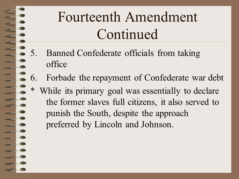 Fourteenth Amendment Continued 5.Banned Confederate officials from taking office 6.Forbade the repayment of Confederate war debt * While its primary g