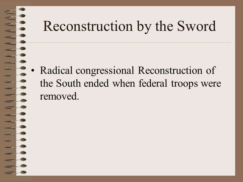 Reconstruction by the Sword Radical congressional Reconstruction of the South ended when federal troops were removed.