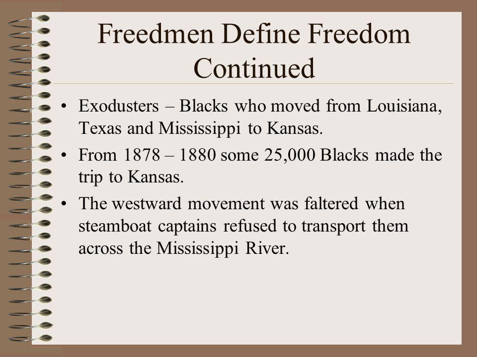 Freedmen Define Freedom Continued Exodusters – Blacks who moved from Louisiana, Texas and Mississippi to Kansas. From 1878 – 1880 some 25,000 Blacks m