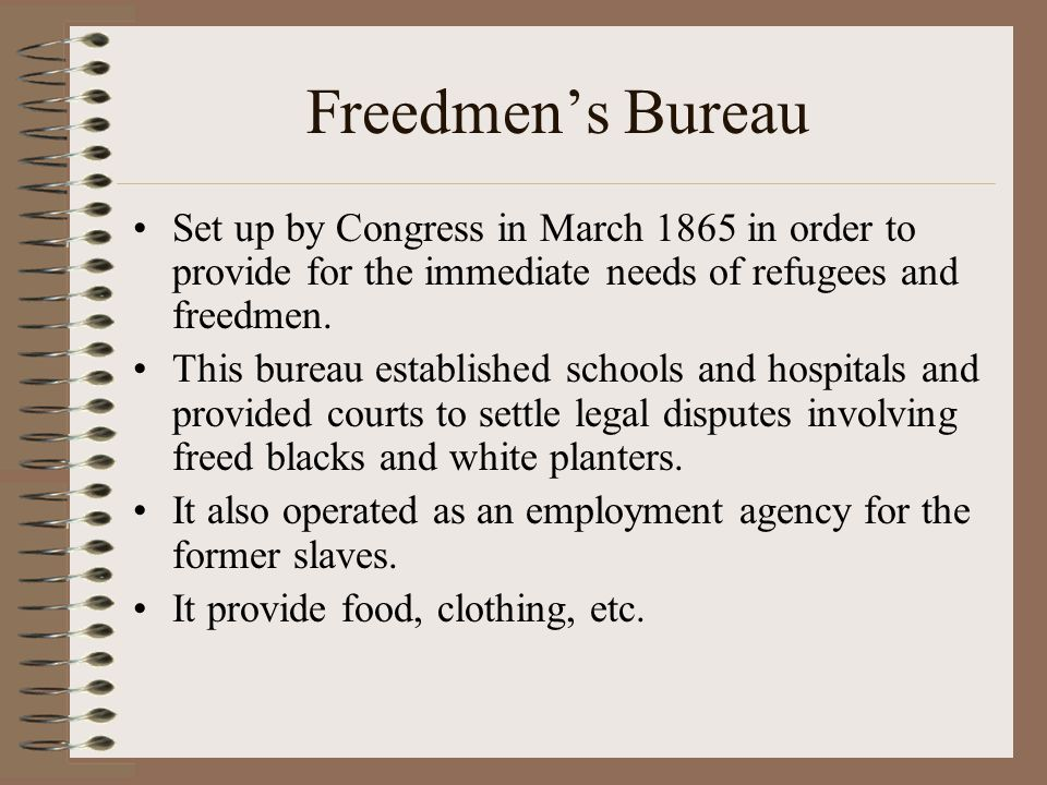Freedmen's Bureau Set up by Congress in March 1865 in order to provide for the immediate needs of refugees and freedmen. This bureau established schoo
