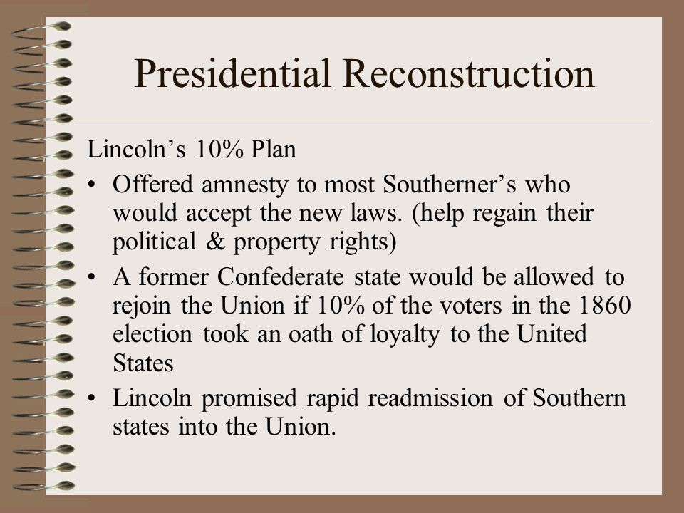 Presidential Reconstruction Lincoln's 10% Plan Offered amnesty to most Southerner's who would accept the new laws. (help regain their political & prop