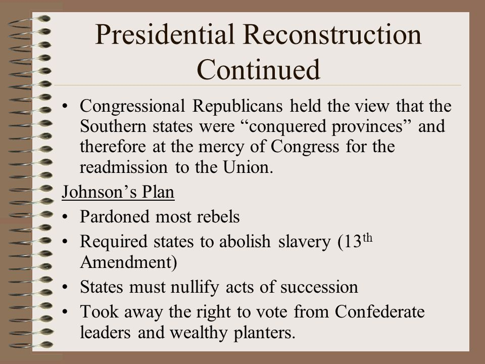 """Presidential Reconstruction Continued Congressional Republicans held the view that the Southern states were """"conquered provinces"""" and therefore at the"""
