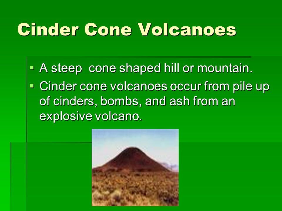 Cinder Cone Volcanoes  A steep cone shaped hill or mountain.  Cinder cone volcanoes occur from pile up of cinders, bombs, and ash from an explosive