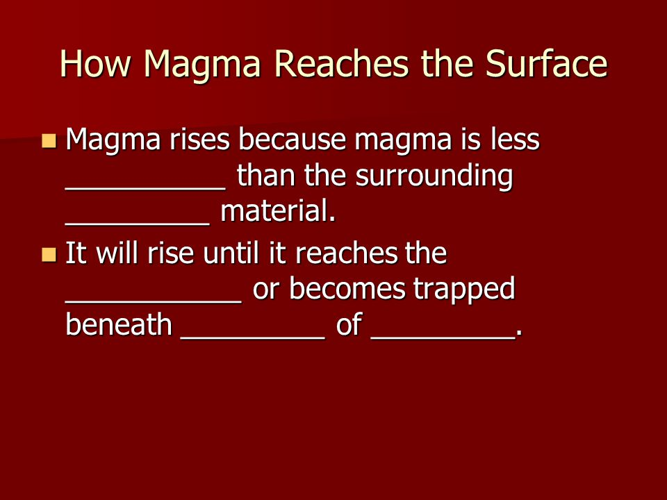 How Magma Reaches the Surface Magma rises because magma is less __________ than the surrounding _________ material.