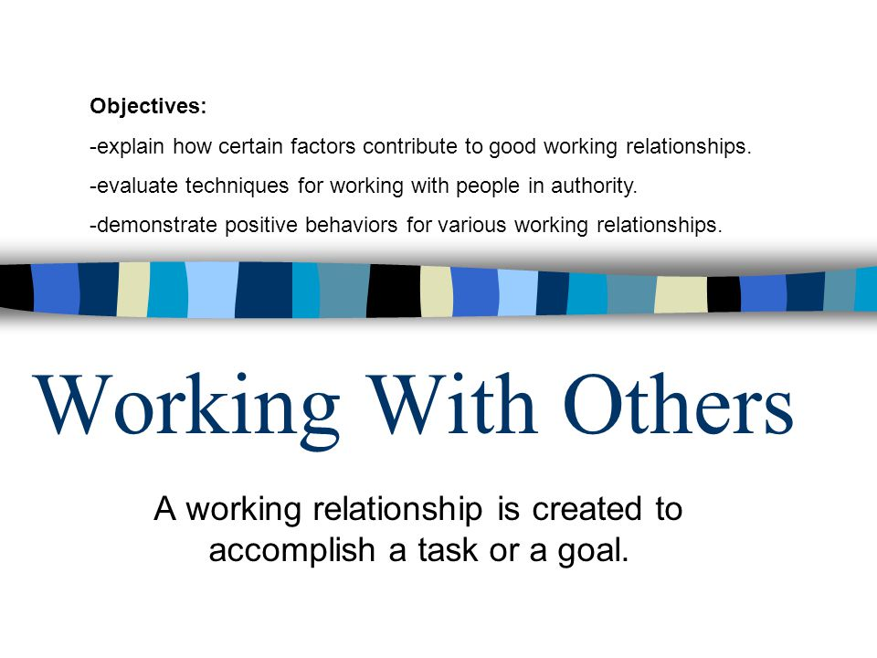 Working With Others A working relationship is created to accomplish a task or a goal.