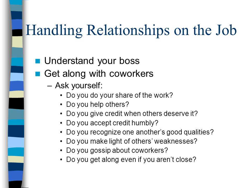 Handling Relationships on the Job Understand your boss Get along with coworkers –Ask yourself: Do you do your share of the work.