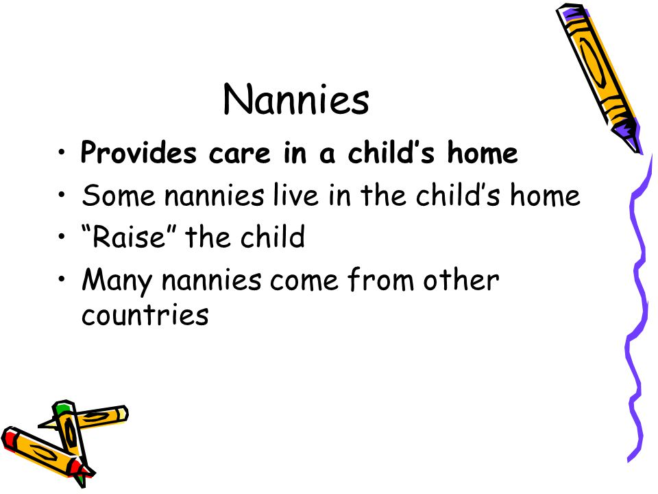 "Nannies Provides care in a child's home Some nannies live in the child's home ""Raise"" the child Many nannies come from other countries"