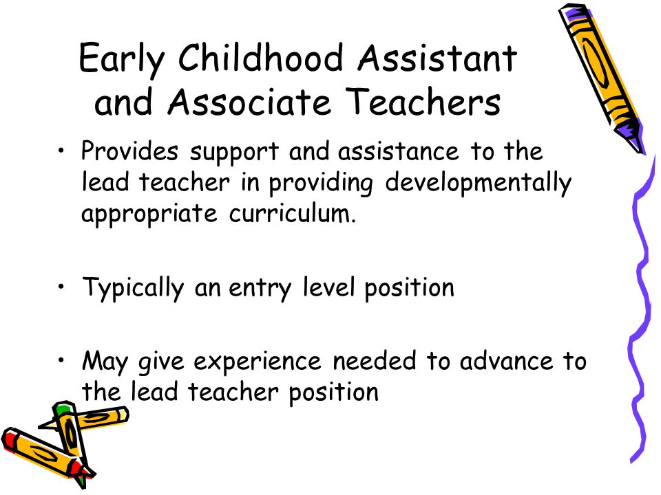 Early Childhood Assistant and Associate Teachers Provides support and assistance to the lead teacher in providing developmentally appropriate curricul